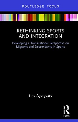 Rethinking Sports and Integration: Developing a Transnational Perspective on Migrants and Descendants in Sports (Routledge Focus on Sport, Culture and Society)