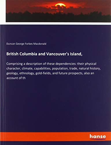 British Columbia and Vancouver's Island,: Comprising a description of these dependencies: their physical character, climate, capabilities, population, ... and future prospects, also an account of th