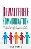 Gewaltfreie Kommunikation: Wie Sie mit gewaltfreier Kommunikation kinderleicht Ärger und