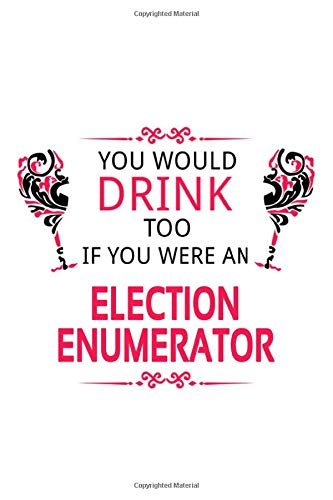 You Would Drink Too If You Were An Election Enumerator: Funny Election Enumerator Notebook, Journal Gift, Diary, Doodle Gift or Notebook | 6 x 9 Compact Size- 109 Blank Lined Pages