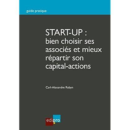 Start-up : bien choisir ses associés et mieux répartir son capital-actions: Guide pratique pour créer une entreprise (HORS COLLECTION)