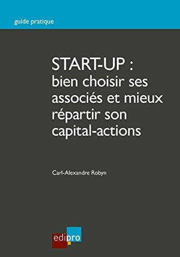 Start-up : bien choisir ses associs et mieux rpartir son capital-actions: Guide pratique pour crer une entreprise (HORS COLLECTION)