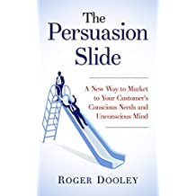 The Persuasion Slide - A New Way to Market to Your Customer's Conscious Needs and Unconscious Mind: Use Psychology and Behavior Research to Influence and Persuade (English Edition)