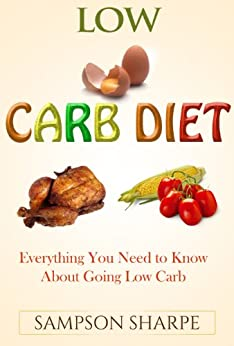 Low Carb Diet: Everything You Need to Know About Going Low Carb (How to Diet the Low Carbohydrate Way) (English Edition) von [Sharpe, Sampson]