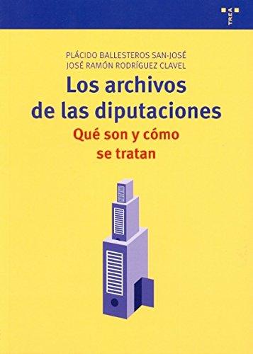 Los archivos de las diputaciones: qué son y cómo se tratan (Archivos Siglo XXI) por Plácido Ballesteros San-José
