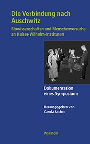 Die Verbindung nach Auschwitz. Biowissenschaften und Menschenversuche an Kaiser-Wilhelm-Instituten. Dokumentation eines Symposiums (Geschichte der Kaiser-Wilhelm-Gesellschaft im Nationalsozialismus)