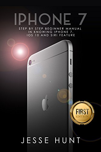 iPhone 7: Step by Step Beginner Manual in Knowing iPhone 7, iOs 10 and Siri Feature (iPhone 7, iPhone 6, Apple, iOs 10, Smartphone, Steve Jobs, Samsung) (English Edition)