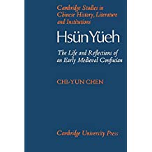 Hsün Yüeh (A.D. 148-209): The Life and Reflections of an Early Medieval Confucian (Cambridge Studies in Chinese History, Literature and Institutions)