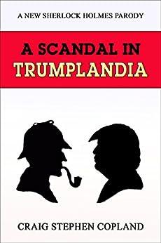 A Scandal in Trumplandia: A New Sherlock Holmes Parody (English Edition) di [Copland, Craig Stephen]