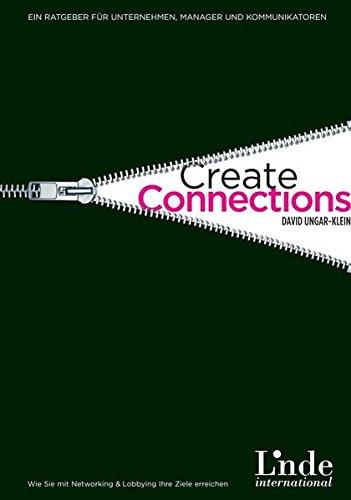 Create Connections! Wie Sie mit Networking & Lobbying Ihre Ziele erreichen. Ein Ratgeber für Unternehmen, Manager und Kommunikatoren
