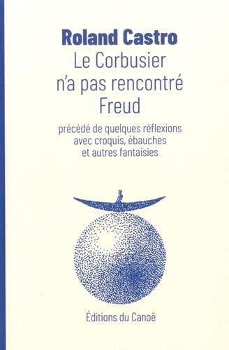 Le Corbusier n'a pas rencontré Freud : Précédé de quelques réflexions avec croquis, ébauches et autres fantaisies