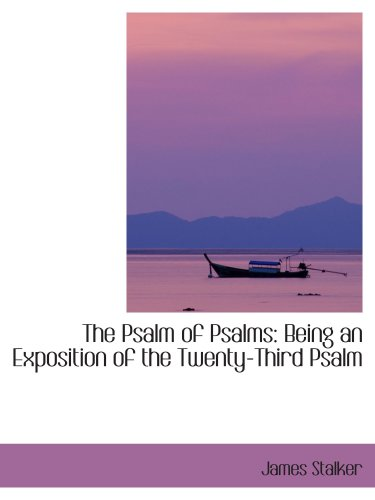 The Psalm of Psalms: Being an Exposition of the Twenty-Third Psalm