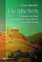 Die Alte Welt: Von Land und Meer, Herrschaft und Krieg, Mythos, Kult und Erlösung