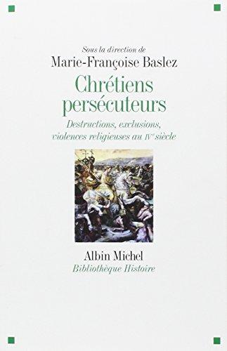 CHRETIENS PERSECUTEURS - Destructions,exclusions et violences eligieuses au IV e siècle