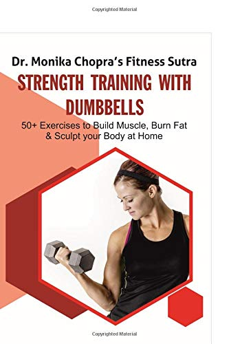 Strength Training with Dumbbells: 50+ Exercises to Build Muscle, Burn Fat and Sculpt your Body at Home