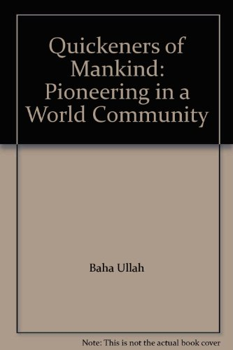 Quickeners of Mankind: Pioneering in a World Community por Baha Ullah