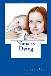 Nana is Dying: Informing your child that a loved one is dying Speaking to your child about death Working through Grief: Volume 2 (Facing the Difficulties of Life) by James Olah (2014-08-08)
