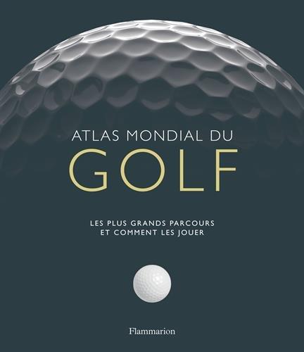 Atlas mondial du golf : Les plus grands parcours et comment les jouer par Mark Rowlinson, Collectif