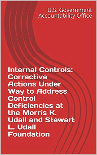 Internal Controls: Corrective Actions Under Way to Address Control Deficiencies at the Morris K. Udall and Stewart L. Udall Foundation (English Edition)