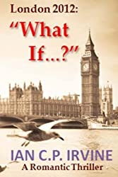 London 2012 : 'What If?': A Romantic Thriller by Mr Ian C.P. Irvine (2012-07-23)
