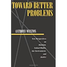 Toward Better Problems: New Perspectives on Abortion, Animal Rights, the Environment, and Justice (Ethics And Action) by Anthony Weston (1992-08-06)