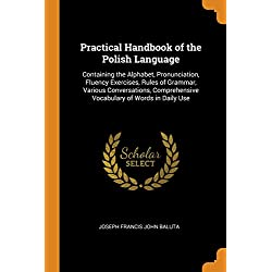 Practical Handbook of the Polish Language: Containing the Alphabet, Pronunciation, Fluency Exercises, Rules of Grammar, Various Conversations, Comprehensive Vocabulary of Words in Daily Use