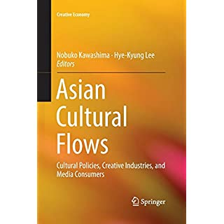 Asian Cultural Flows: Cultural Policies, Creative Industries, and Media Consumers (Creative Economy)