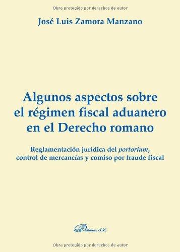 Algunos Aspectos Sobre El Régimen Fiscal Aduanero En El Derecho Romano (Colección Monografías de Derecho Romano. Sección Derecho Administrativo Romano)