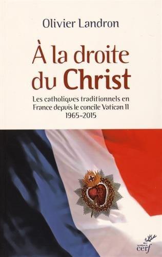 A la droite du Christ : Les catholiques traditionnels en France depuis le cocnile Vatican II 1965-2015