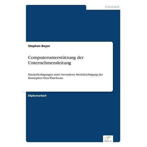 Computerunterst??tzung der Unternehmensleitung: Einsatzbedingungen unter besonderer Ber??cksichtigung der Konzeption Data Warehouse by Stephan Beyer (1996-01-01)
