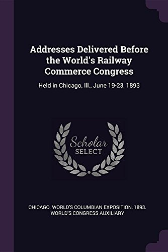 Addresses Delivered Before the World's Railway Commerce Congress: Held in Chicago, Ill., June 19-23, 1893