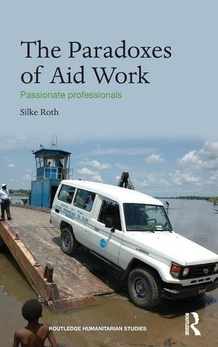 The Paradoxes of Aid Work: Passionate Professionals (Routledge Humanitarian Studies)