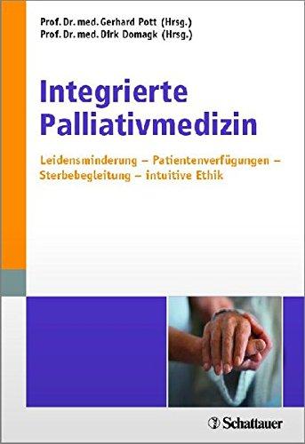 Integrierte Palliativmedizin: Leidensminderung - Patientenverfügungen - Sterbebegleitung - intuitive Ethik