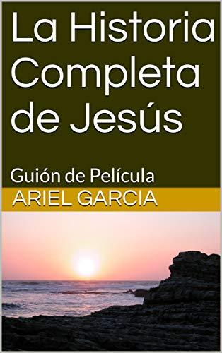 La Historia Completa de Jesús: Guión de Película por Ariel Garcia