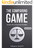 The Comparing Game: Escape The Comparing Paradigm, Embrace Your Own Uniqueness, Be Your True Self (Get Out of The Comparing Mentality)