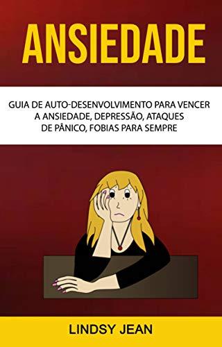 Ansiedade: Guia De Auto-desenvolvimento Para Vencer A Ansiedade, Depressão, Ataques De Pânico, Fobias Para Sempre (Portuguese Edition) (Cristales Autos Para)