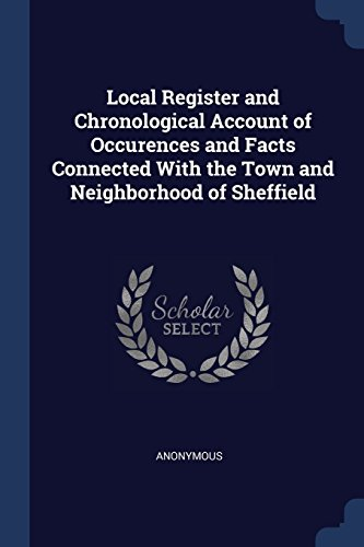Local Register and Chronological Account of Occurences and Facts Connected with the Town and Neighborhood of Sheffield Local-register