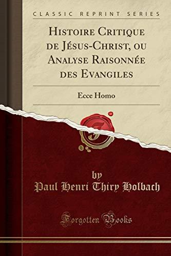 Histoire Critique de Jésus-Christ, Ou Analyse Raisonnée Des Evangiles: Ecce Homo (Classic Reprint) par Paul Henri Thiry Holbach