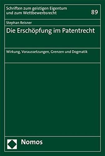 Die Erschöpfung im Patentrecht: Wirkung, Voraussetzungen, Grenzen und Dogmatik (Schriften zum geistigen Eigentum und zum Wettbewerbsrecht, Band 89)