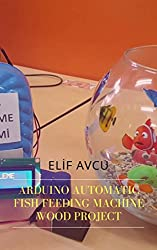 ARDUINO AUTOMATIC FISH FEEDING MACHINE WOOD PROJECT (English Edition)