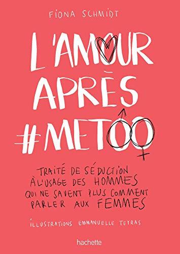 L'Amour après #MeToo: Traité de séduction à l'usage des hommes qui ne savent plus comment parler aux femmes