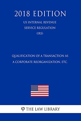 Qualification of a Transaction as a Corporate Reorganization, etc. (US Internal Revenue Service Regulation) (IRS) (2018 Edition) (English Edition) por The Law Library