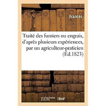 Traité des fumiers ou engrais, d'après plusieurs expériences, composé par un agriculteur-praticien: Méthode pour fabriquer une quantité immense de fumiers. 4e édition