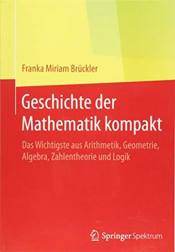 Geschichte der Mathematik kompakt: Das Wichtigste aus Arithmetik, Geometrie, Algebra, Zahlentheorie und Logik