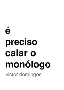 É Preciso Calar o Monólogo (Portuguese Edition) von [Domingos, Victor]