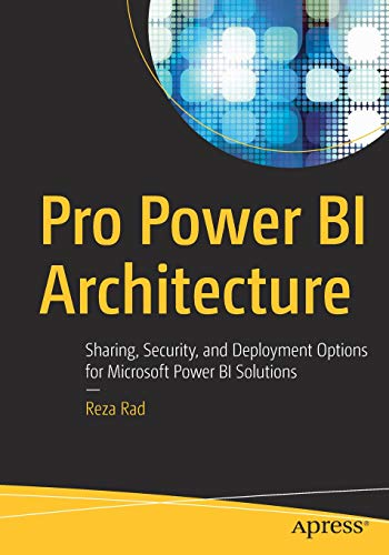 Pro Power BI Architecture: Sharing, Security, and Deployment Options for Microsoft Power BI Solutions -