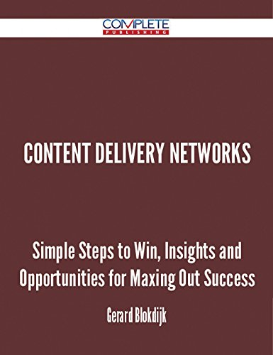 Content Delivery Networks - Simple Steps to Win, Insights and Opportunities for Maxing Out Success (English Edition)
