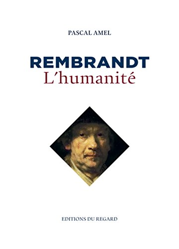 Rembrandt, l'humanité par Pascal Amel