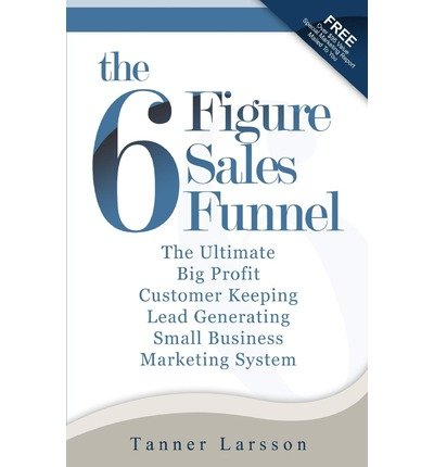 [ The Six Figure Sales Funnel: The Ultimate Big Profit Customer Keeping Lead Generating Small Business Marketing System Larsson, Tanner ( Author ) ] { Paperback } 2010