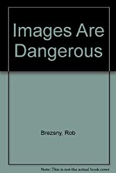 Images Are Dangerous
